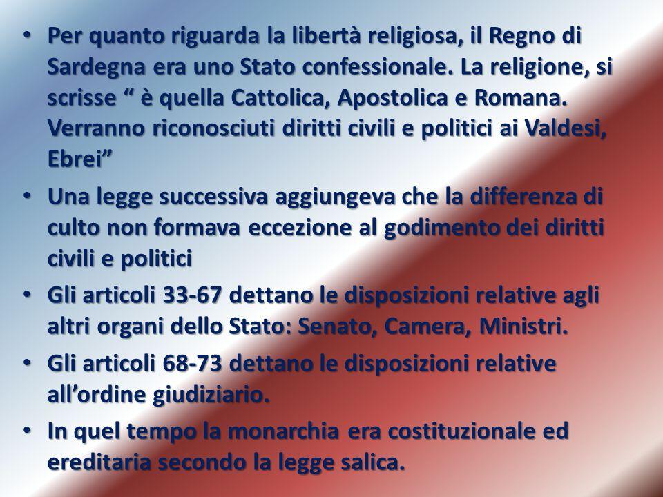 Per quanto riguarda la libertà religiosa, il Regno di Sardegna era uno Stato confessionale. La religione, si scrisse è quella Cattolica, Apostolica e Romana. Verranno riconosciuti diritti civili e politici ai Valdesi, Ebrei