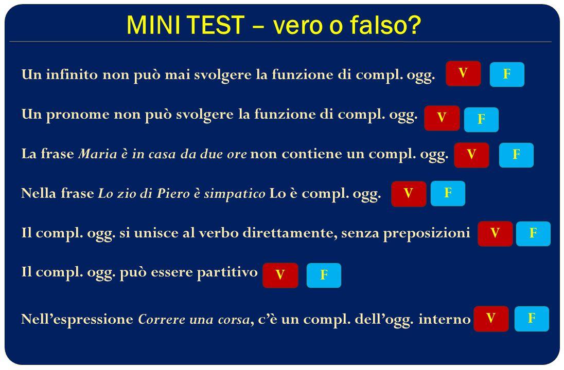 MINI TEST – vero o falso Un infinito non può mai svolgere la funzione di compl. ogg. Un pronome non può svolgere la funzione di compl. ogg.