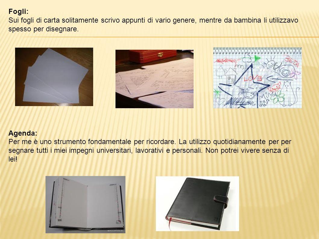Fogli: Sui fogli di carta solitamente scrivo appunti di vario genere, mentre da bambina li utilizzavo spesso per disegnare.