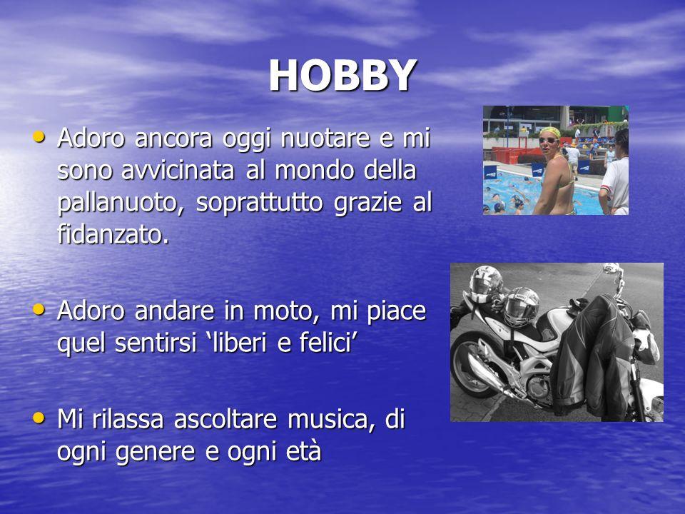 HOBBY Adoro ancora oggi nuotare e mi sono avvicinata al mondo della pallanuoto, soprattutto grazie al fidanzato.
