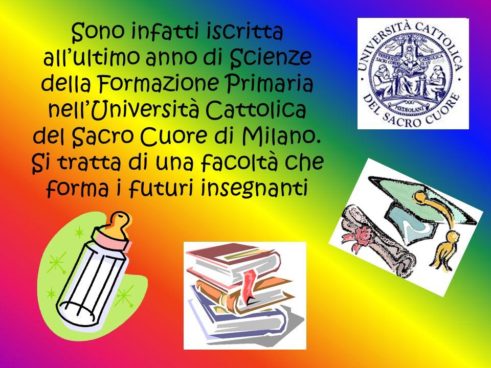 Sono infatti iscritta all'ultimo anno di Scienze della Formazione Primaria nell'Università Cattolica del Sacro Cuore di Milano.