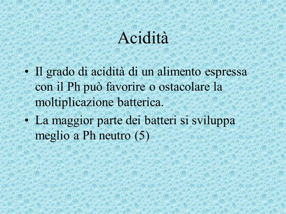 Acidità Il grado di acidità di un alimento espressa con il Ph può favorire o ostacolare la moltiplicazione batterica.