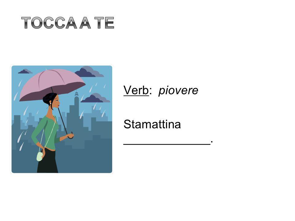 Tocca a te Verb: piovere Stamattina _____________. 10
