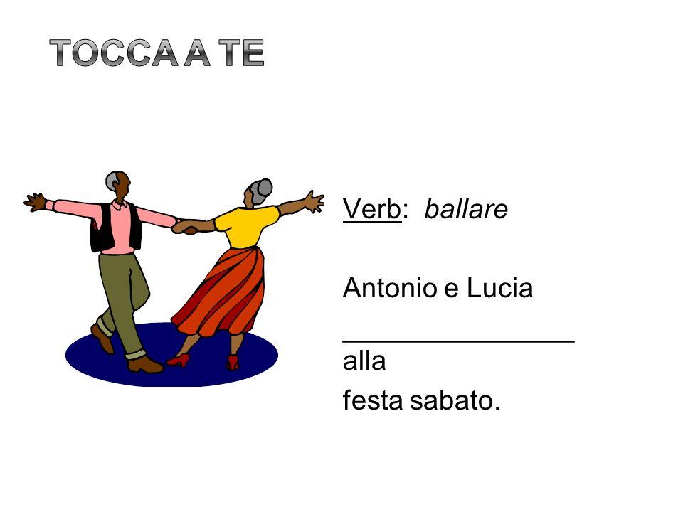 Tocca a te Verb: ballare Antonio e Lucia _______________ alla festa sabato. 15