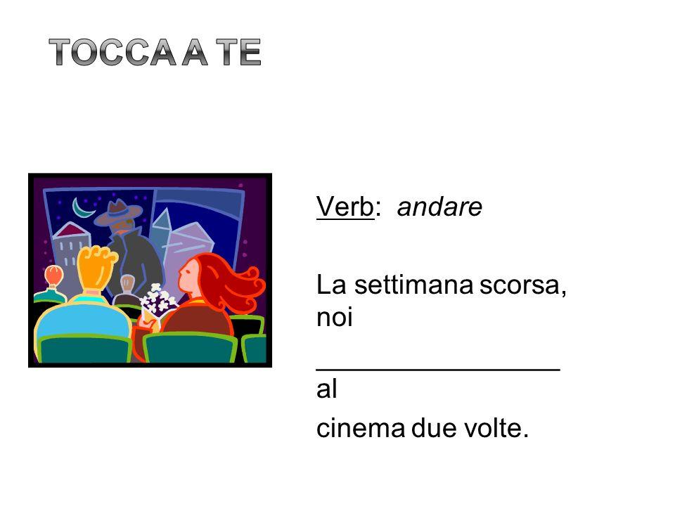Tocca a te Verb: andare La settimana scorsa, noi ________________ al cinema due volte. 16