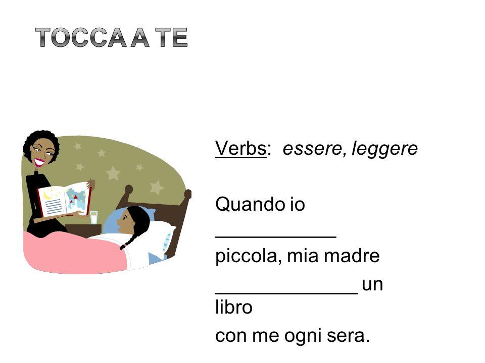 Tocca a te Verbs: essere, leggere Quando io ___________ piccola, mia madre _____________ un libro con me ogni sera.