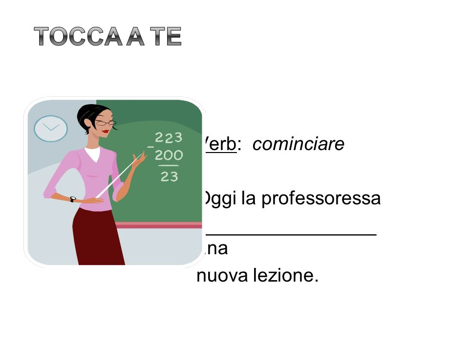 Tocca a te Verb: cominciare Oggi la professoressa _________________ una nuova lezione. 23