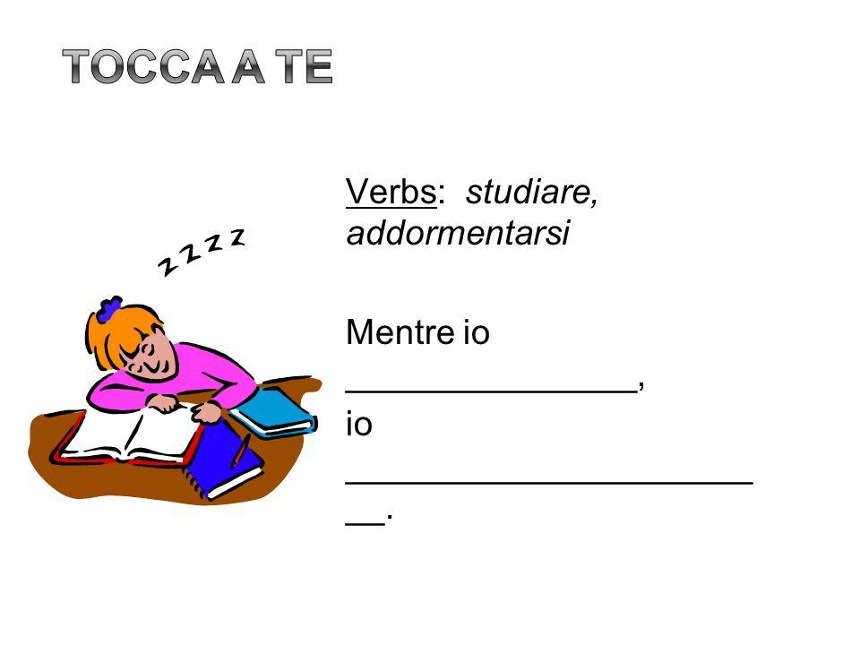 Tocca a teVerbs: studiare, addormentarsi Mentre io _______________, io _______________________.