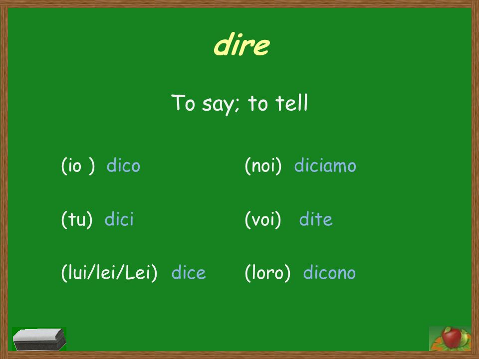 dire To say; to tell (io ) dico (tu) dici (lui/lei/Lei) dice