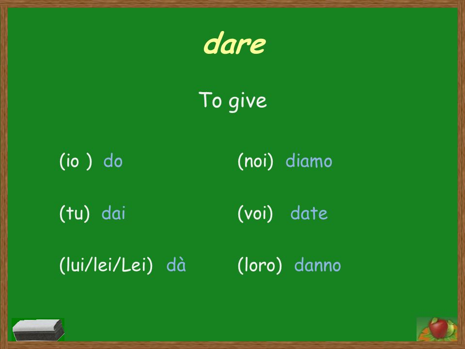 dare To give (io ) do (tu) dai (lui/lei/Lei) dà