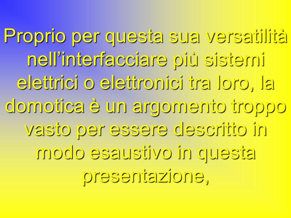 Proprio per questa sua versatilità nell'interfacciare più sistemi elettrici o elettronici tra loro, la domotica è un argomento troppo vasto per essere descritto in modo esaustivo in questa presentazione,