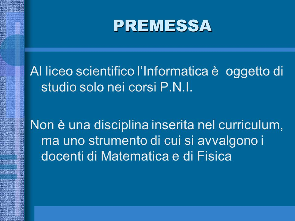 PREMESSA Al liceo scientifico l'Informatica è oggetto di studio solo nei corsi P.N.I.