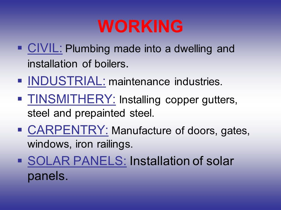 WORKING CIVIL: Plumbing made ​​into a dwelling and installation of boilers. INDUSTRIAL: maintenance industries.