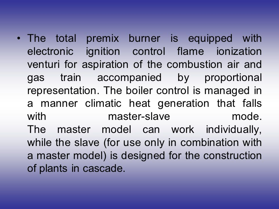 The total premix burner is equipped with electronic ignition control flame ionization venturi for aspiration of the combustion air and gas train accompanied by proportional representation. The boiler control is managed in a manner climatic heat generation that falls with master-slave mode.