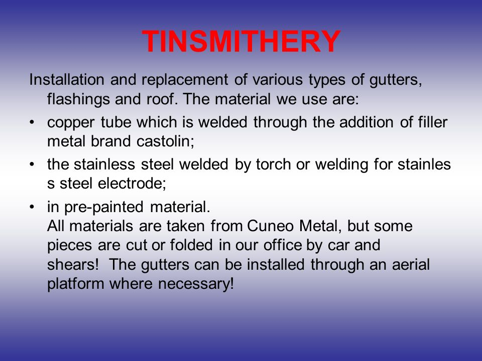 TINSMITHERY Installation and replacement of various types of gutters, flashings and roof. The material we use are: