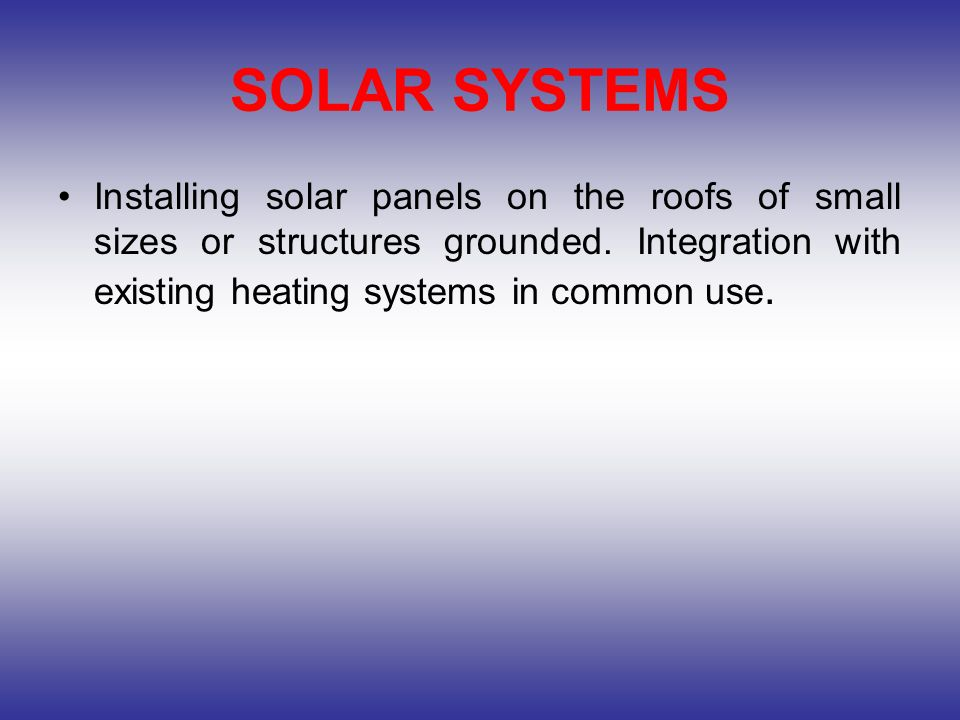 SOLAR SYSTEMS Installing solar panels on the roofs of small sizes or structures grounded. Integration with existing heating systems in common use.