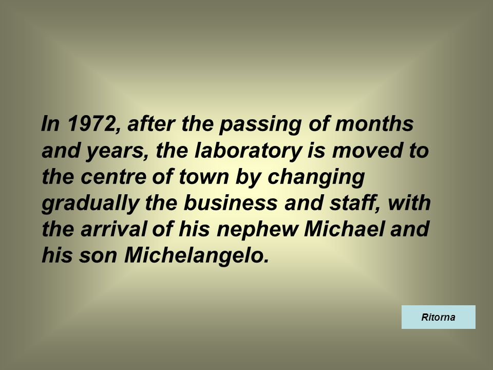 In 1972, after the passing of months and years, the laboratory is moved to the centre of town by changing gradually the business and staff, with the arrival of his nephew Michael and his son Michelangelo.