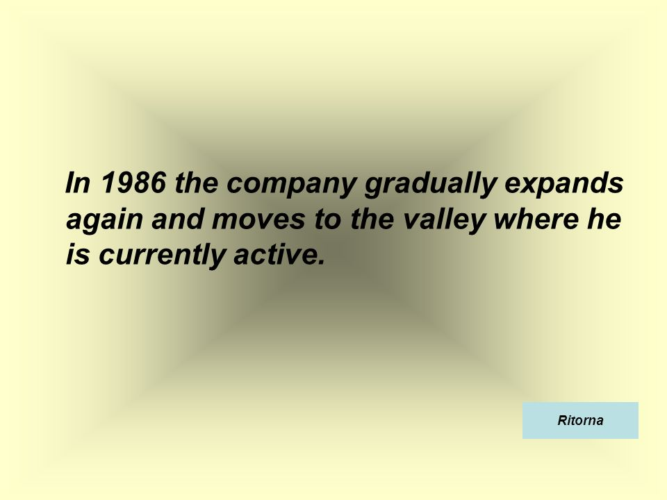 In 1986 the company gradually expands again and moves to the valley where he is currently active.