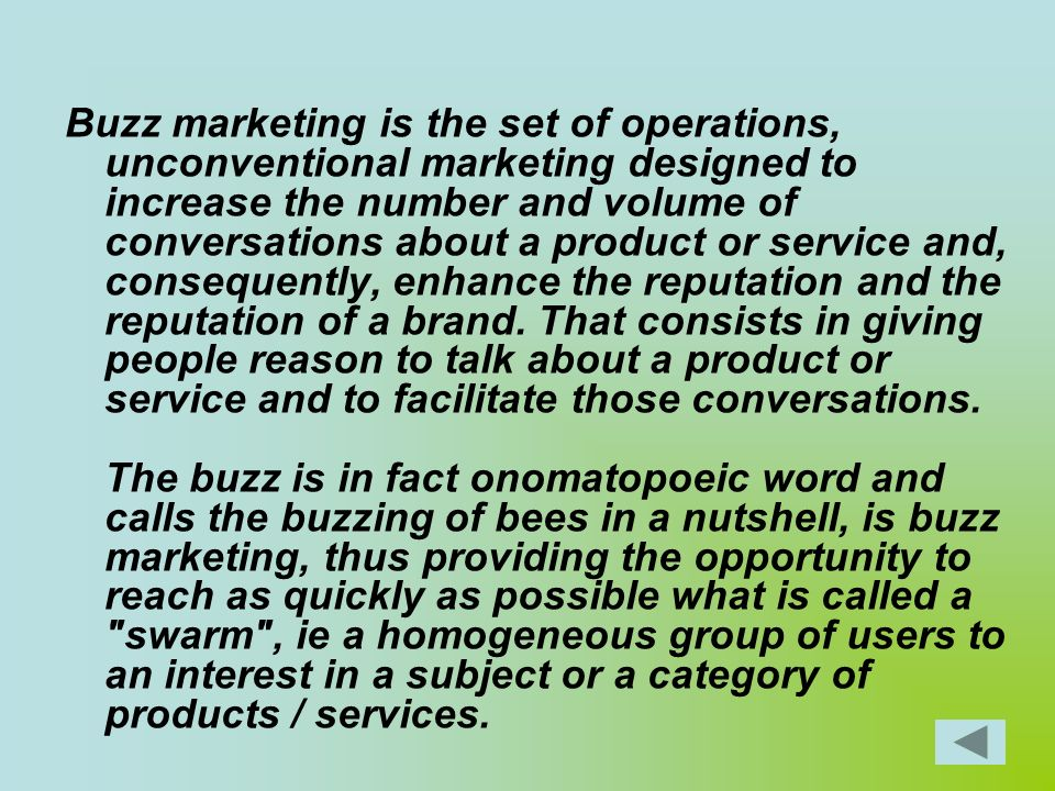 Buzz marketing is the set of operations, unconventional marketing designed to increase the number and volume of conversations about a product or service and, consequently, enhance the reputation and the reputation of a brand.
