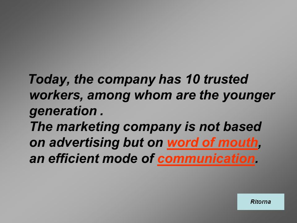 Today, the company has 10 trusted workers, among whom are the younger generation . The marketing company is not based on advertising but on word of mouth, an efficient mode of communication.
