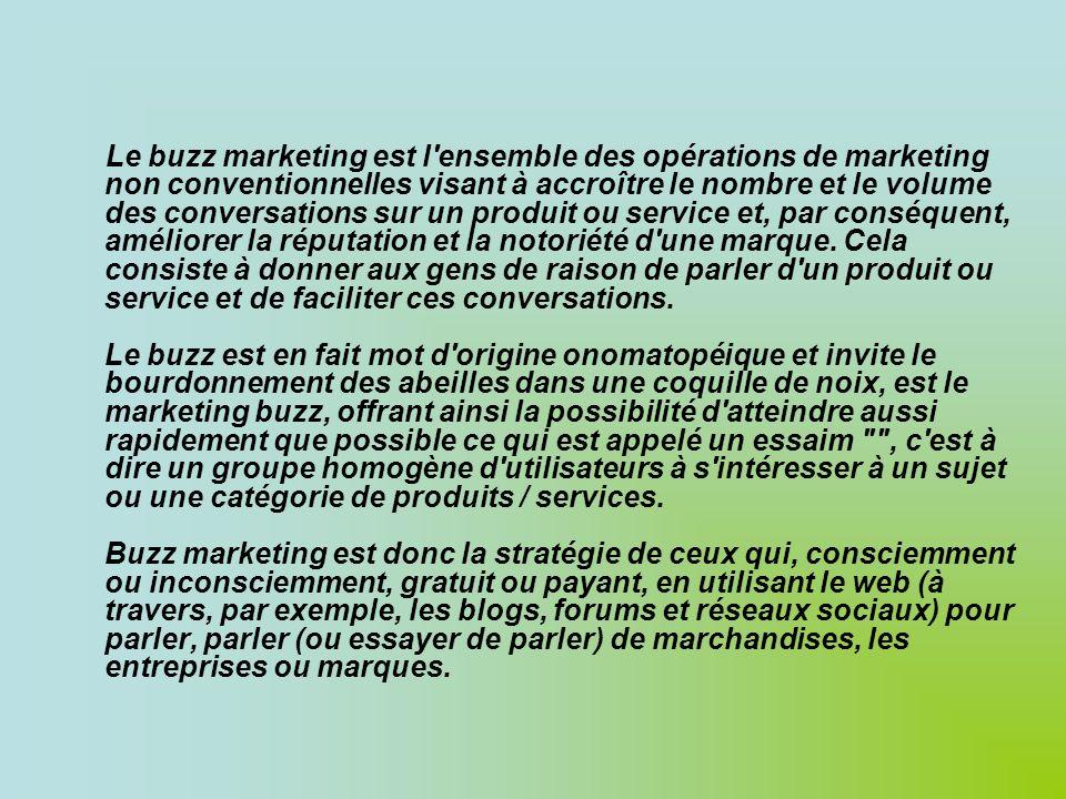 Le buzz marketing est l ensemble des opérations de marketing non conventionnelles visant à accroître le nombre et le volume des conversations sur un produit ou service et, par conséquent, améliorer la réputation et la notoriété d une marque.