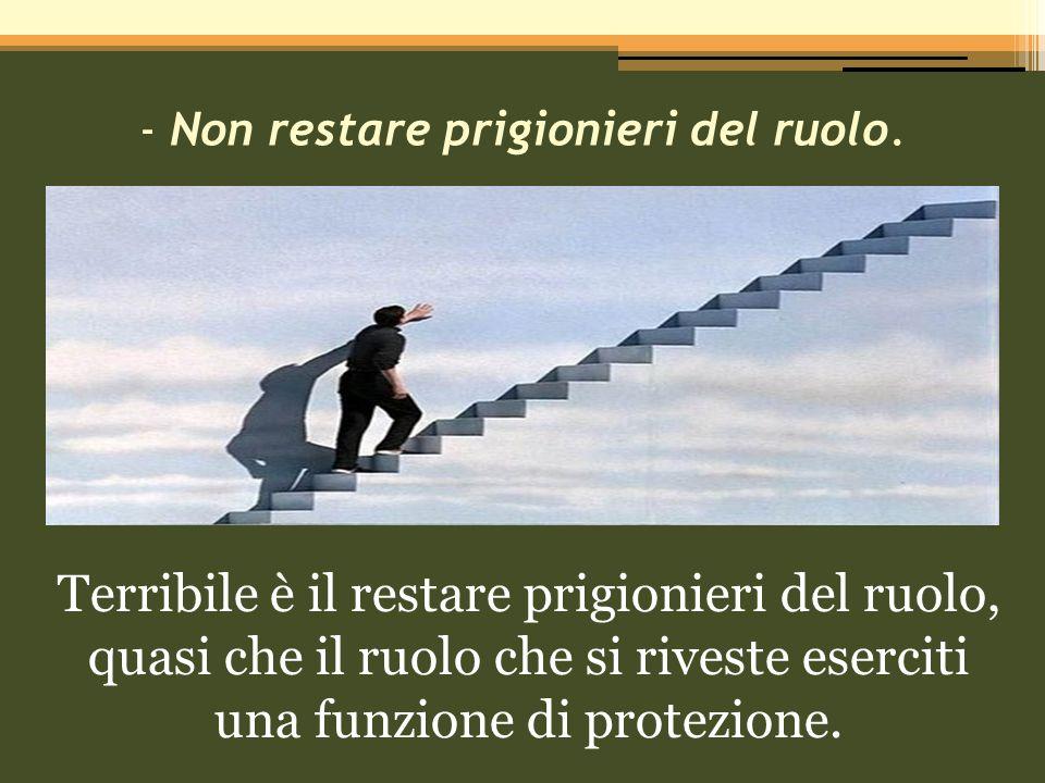 - Non restare prigionieri del ruolo.