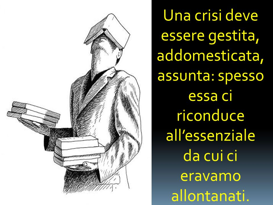 Una crisi deve essere gestita, addomesticata, assunta: spesso essa ci riconduce all'essenziale da cui ci eravamo allontanati.