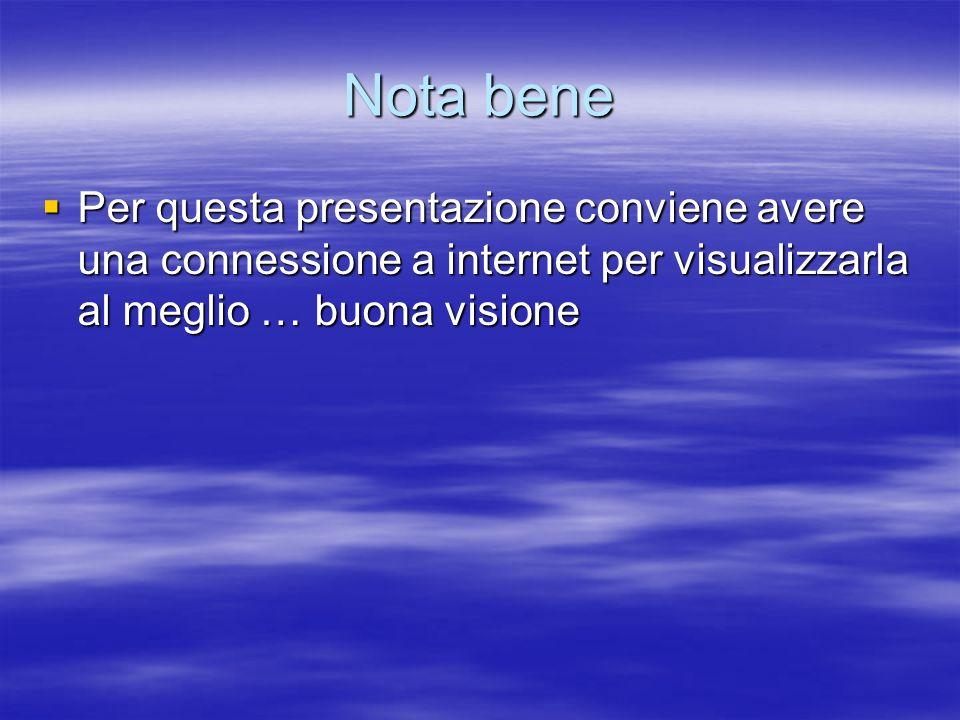 Nota bene Per questa presentazione conviene avere una connessione a internet per visualizzarla al meglio … buona visione.
