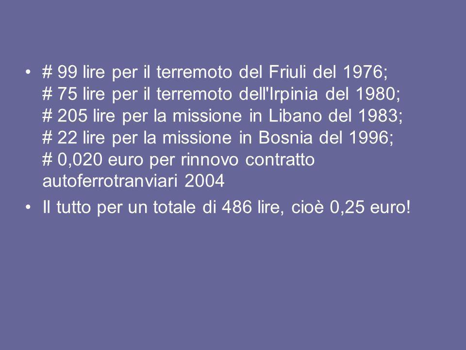 # 99 lire per il terremoto del Friuli del 1976; # 75 lire per il terremoto dell Irpinia del 1980; # 205 lire per la missione in Libano del 1983; # 22 lire per la missione in Bosnia del 1996; # 0,020 euro per rinnovo contratto autoferrotranviari 2004