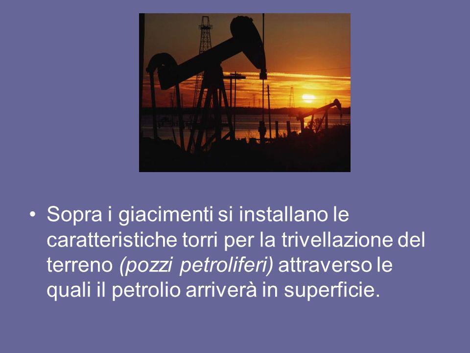 Sopra i giacimenti si installano le caratteristiche torri per la trivellazione del terreno (pozzi petroliferi) attraverso le quali il petrolio arriverà in superficie.