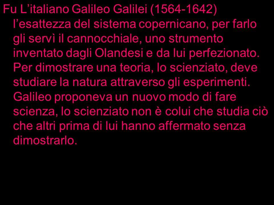 Fu L'italiano Galileo Galilei (1564-1642) l'esattezza del sistema copernicano, per farlo gli servì il cannocchiale, uno strumento inventato dagli Olandesi e da lui perfezionato.