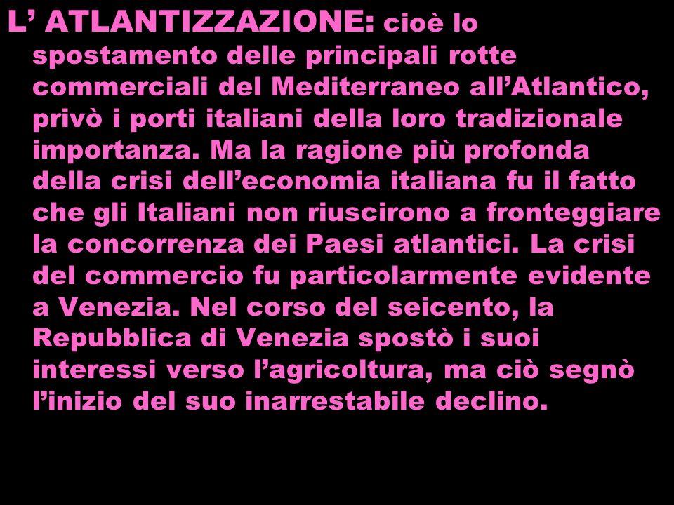 L' ATLANTIZZAZIONE: cioè lo spostamento delle principali rotte commerciali del Mediterraneo all'Atlantico, privò i porti italiani della loro tradizionale importanza.