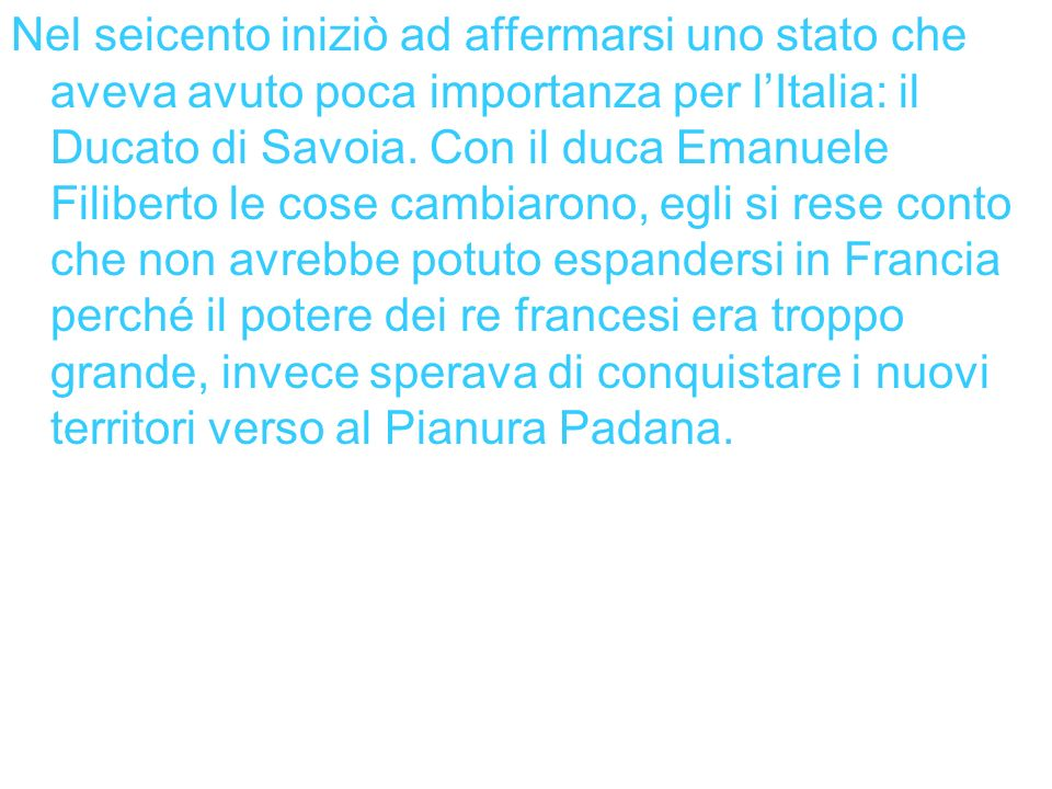 Nel seicento iniziò ad affermarsi uno stato che aveva avuto poca importanza per l'Italia: il Ducato di Savoia.