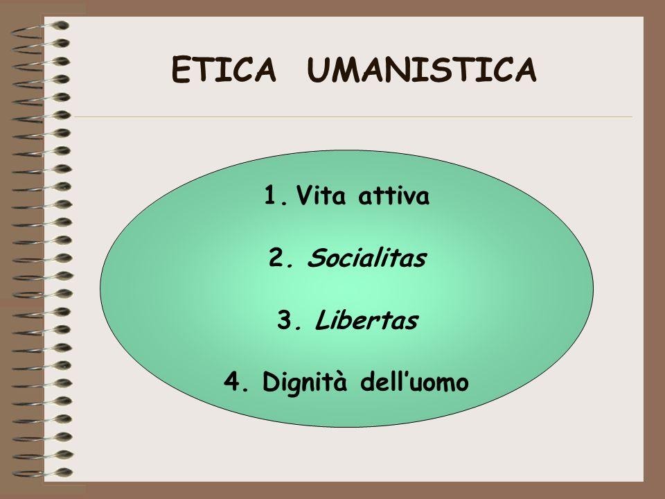 ETICA UMANISTICA Vita attiva 2. Socialitas 3. Libertas