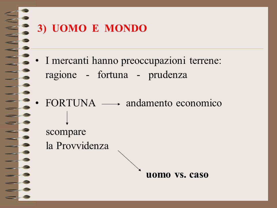 3) UOMO E MONDO I mercanti hanno preoccupazioni terrene: ragione - fortuna - prudenza. FORTUNA andamento economico.