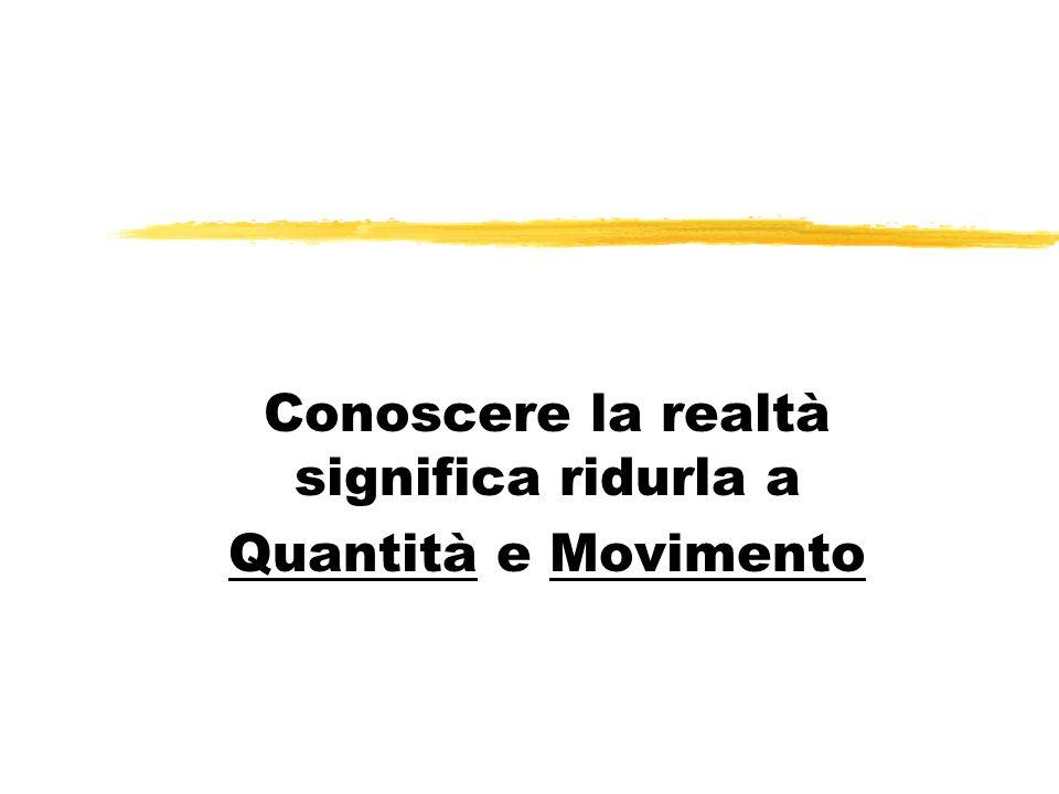 Conoscere la realtà significa ridurla a Quantità e Movimento