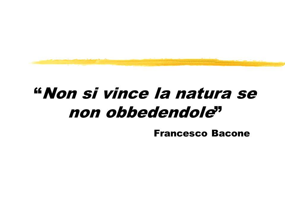 Non si vince la natura se non obbedendole Francesco Bacone