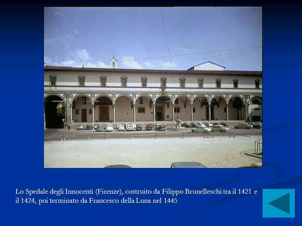 Lo Spedale degli Innocenti (Firenze), costruito da Filippo Brunelleschi tra il 1421 e il 1424, poi terminato da Francesco della Luna nel 1445