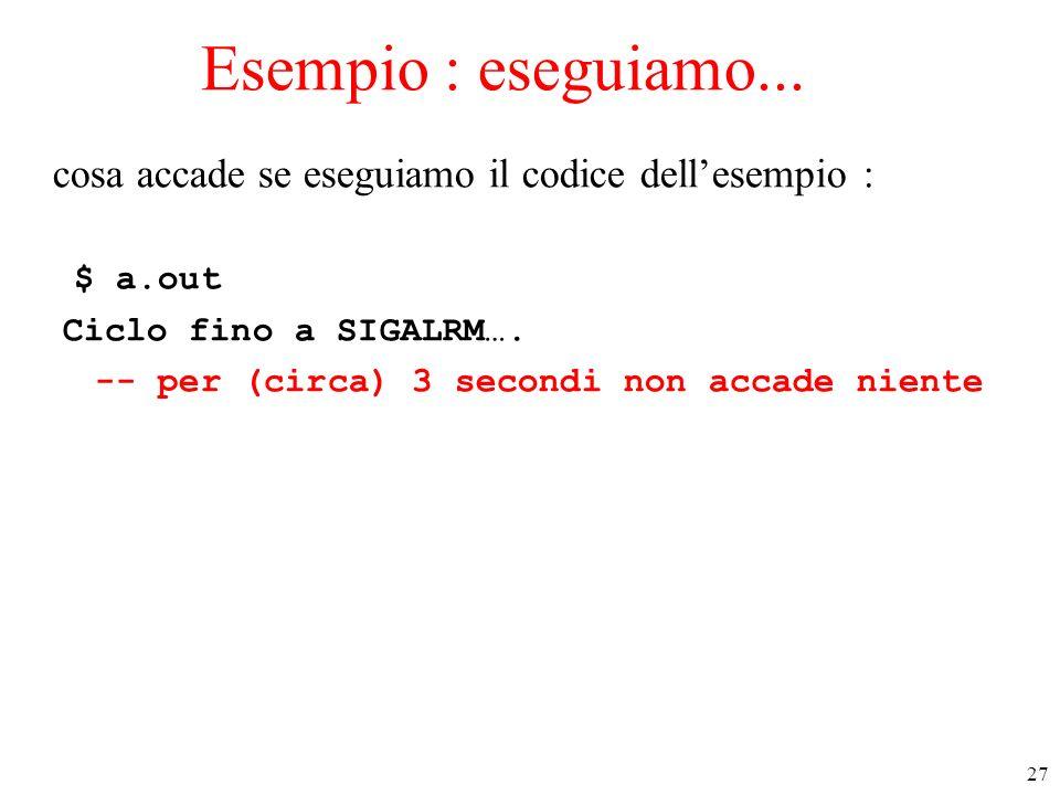 Esempio : eseguiamo... cosa accade se eseguiamo il codice dell'esempio : $ a.out. Ciclo fino a SIGALRM….