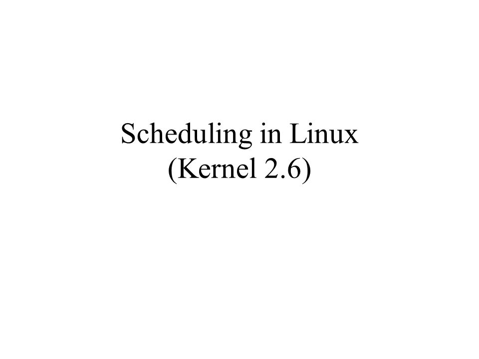 Scheduling in Linux (Kernel 2.6)