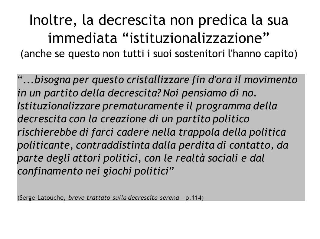 Inoltre, la decrescita non predica la sua immediata istituzionalizzazione (anche se questo non tutti i suoi sostenitori l hanno capito)