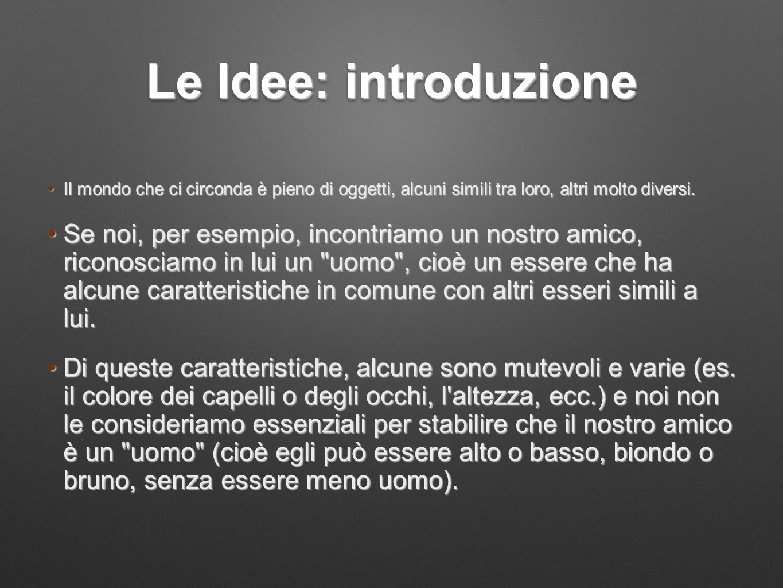 Le Idee: introduzione Il mondo che ci circonda è pieno di oggetti, alcuni simili tra loro, altri molto diversi.