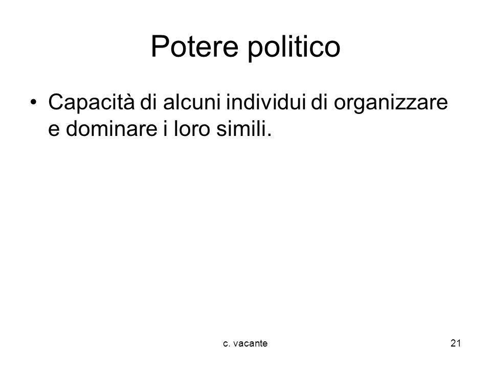 Potere politico Capacità di alcuni individui di organizzare e dominare i loro simili. c. vacante