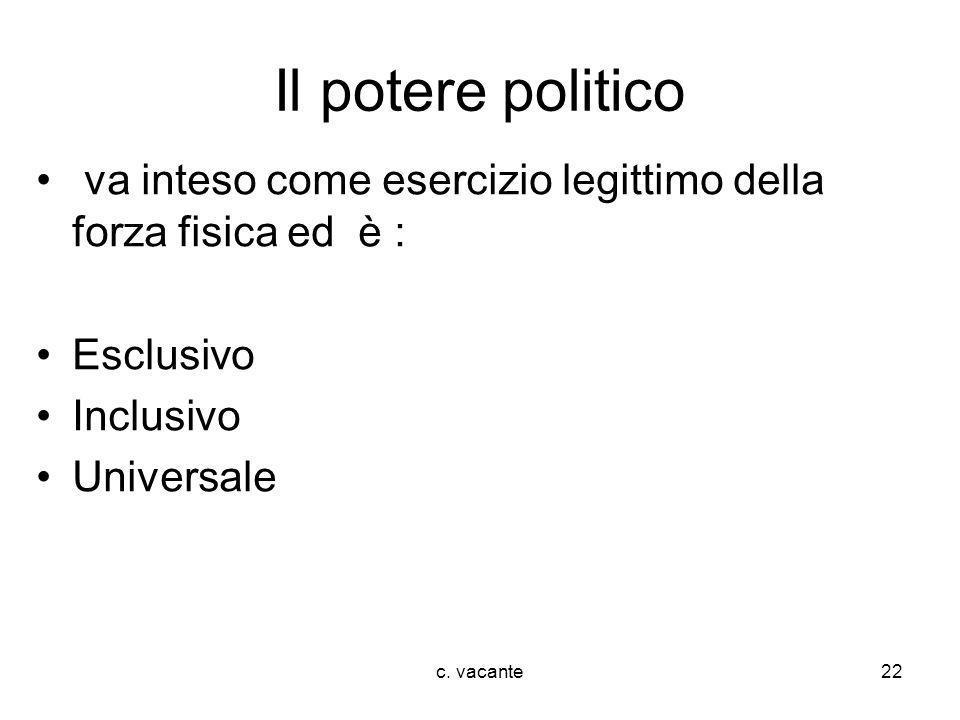 Il potere politicova inteso come esercizio legittimo della forza fisica ed è : Esclusivo. Inclusivo.