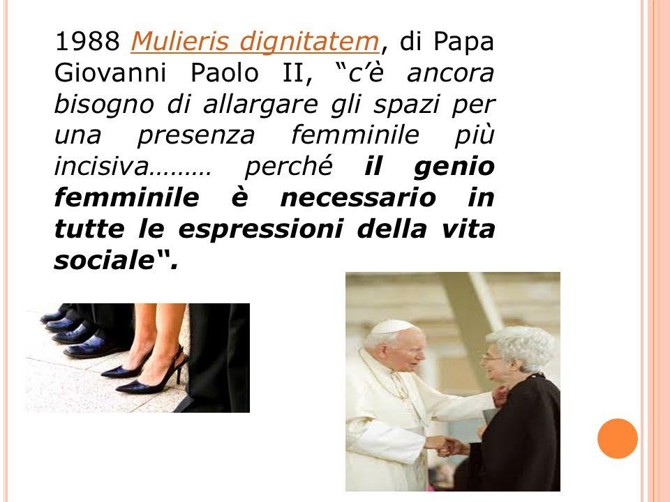 1988 Mulieris dignitatem, di Papa Giovanni Paolo II, c'è ancora bisogno di allargare gli spazi per una presenza femminile più incisiva……… perché il genio femminile è necessario in tutte le espressioni della vita sociale .