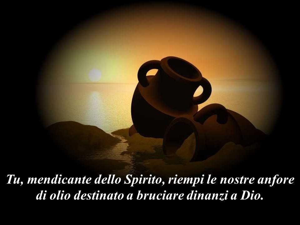 Tu, mendicante dello Spirito, riempi le nostre anfore di olio destinato a bruciare dinanzi a Dio.