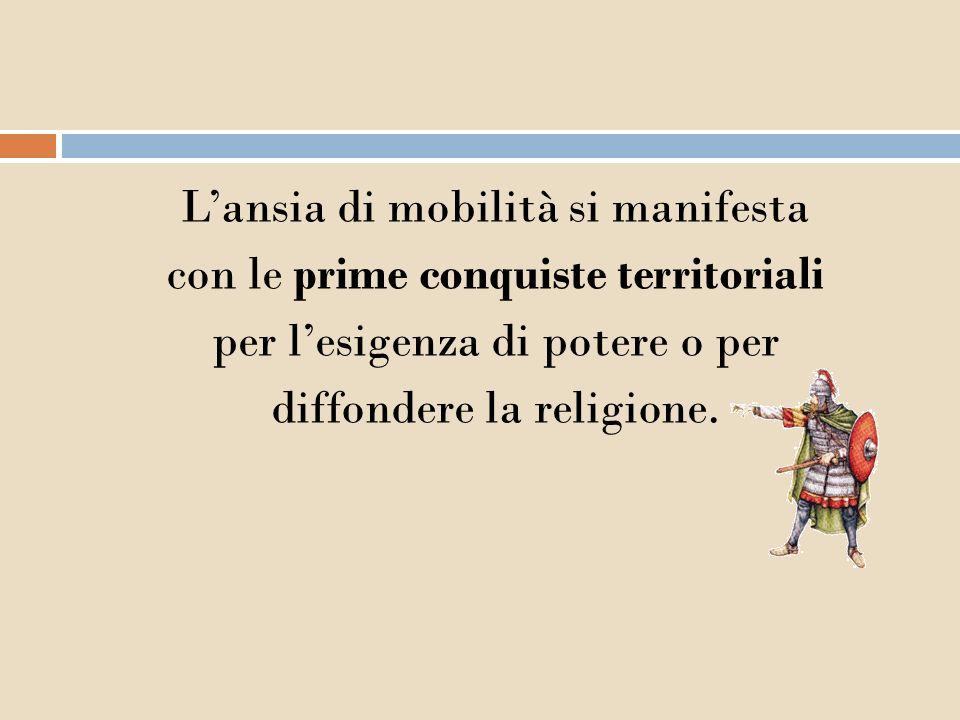 L'ansia di mobilità si manifesta con le prime conquiste territoriali per l'esigenza di potere o per diffondere la religione.