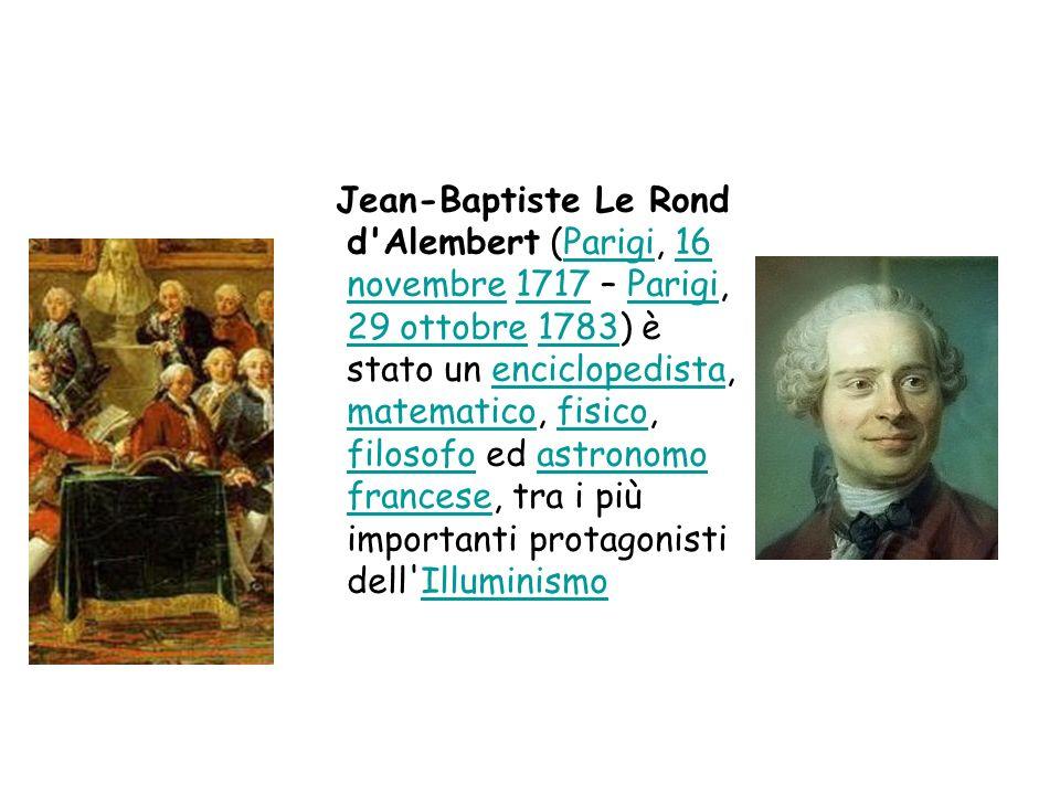 Jean-Baptiste Le Rond d Alembert (Parigi, 16 novembre 1717 – Parigi, 29 ottobre 1783) è stato un enciclopedista, matematico, fisico, filosofo ed astronomo francese, tra i più importanti protagonisti dell Illuminismo