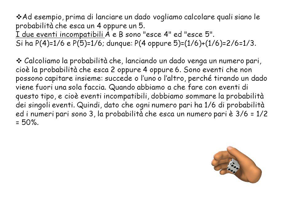 Ad esempio, prima di lanciare un dado vogliamo calcolare quali siano le probabilità che esca un 4 oppure un 5.