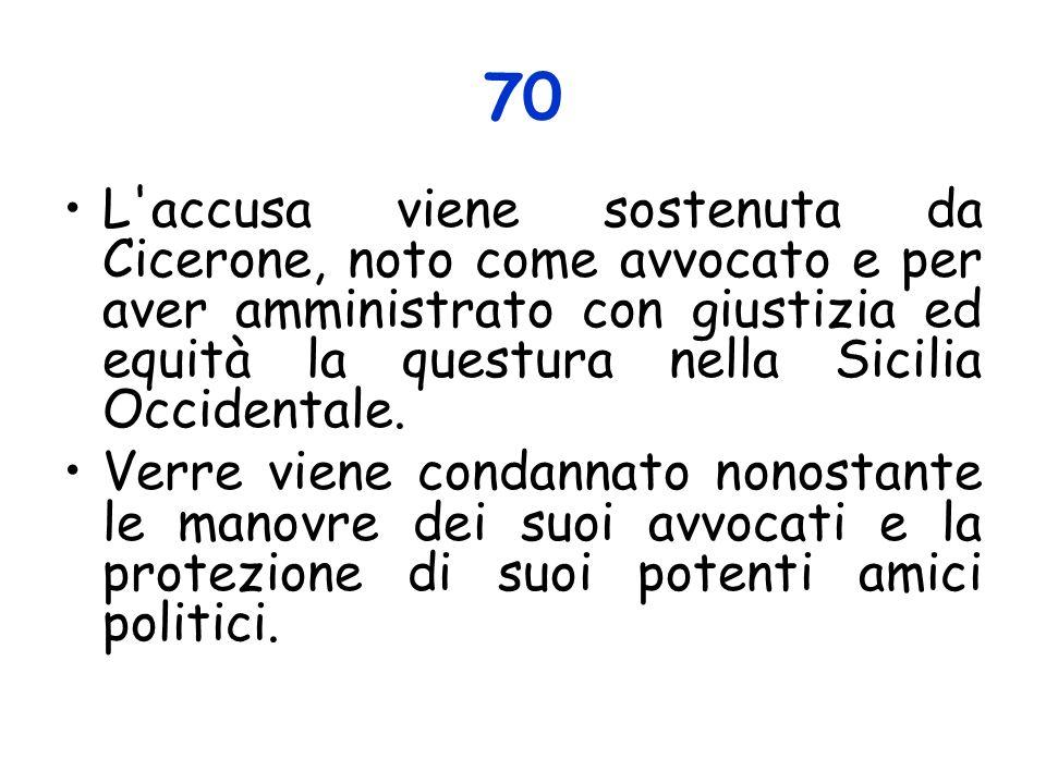 70 L accusa viene sostenuta da Cicerone, noto come avvocato e per aver amministrato con giustizia ed equità la questura nella Sicilia Occidentale.